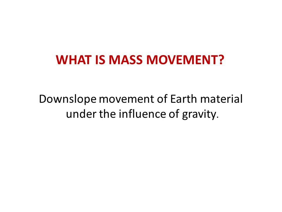 Downslope movement of Earth material under the influence of gravity.