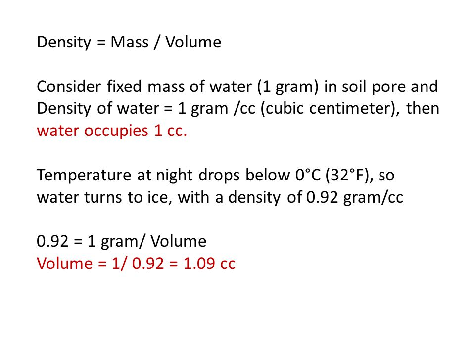 Density = Mass / Volume Consider fixed mass of water (1 gram) in soil pore and Density of water = 1 gram /cc (cubic centimeter), then water occupies 1 cc.