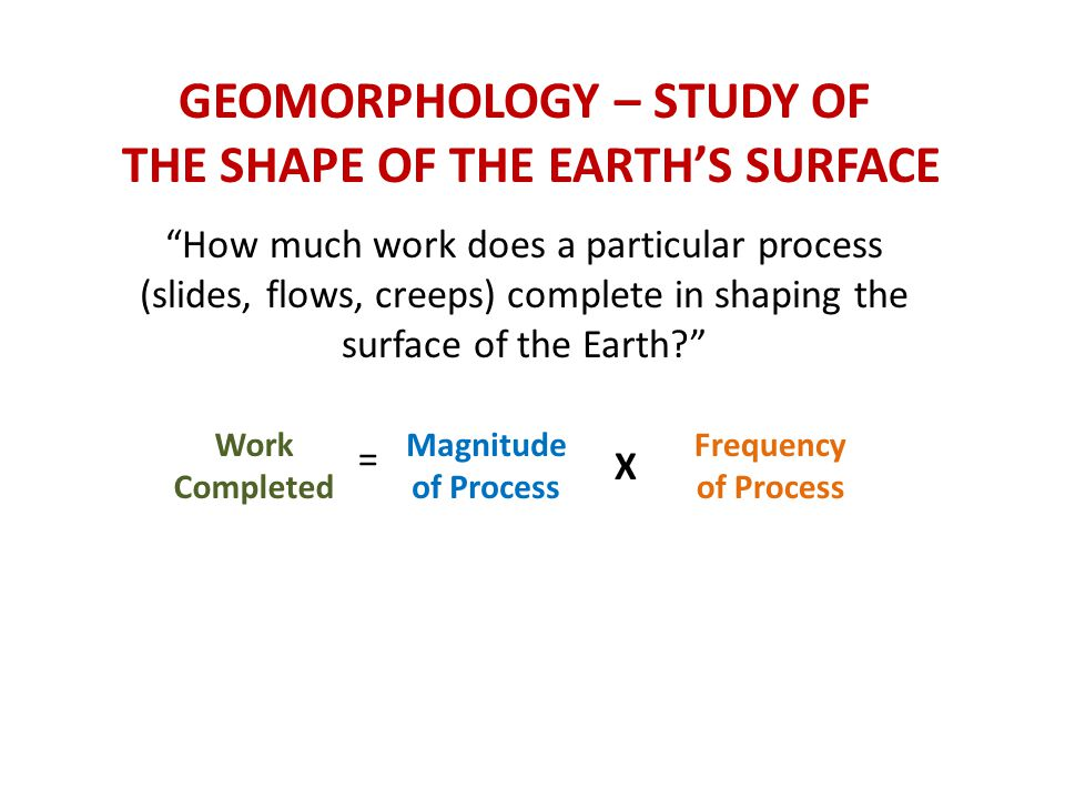 GEOMORPHOLOGY – STUDY OF THE SHAPE OF THE EARTH'S SURFACE How much work does a particular process (slides, flows, creeps) complete in shaping the surface of the Earth Work Completed = Magnitude of Process X Frequency of Process