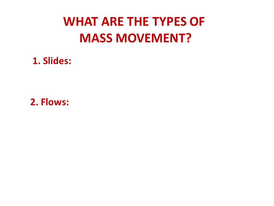 WHAT ARE THE TYPES OF MASS MOVEMENT? 1. Slides: 2. Flows: 3. Heaves: