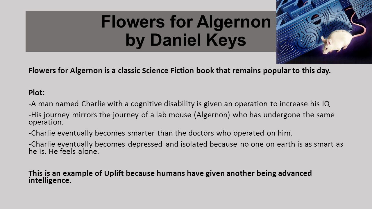 Flowers for Algernon by Daniel Keys Flowers for Algernon is a classic Science Fiction book that remains popular to this day.
