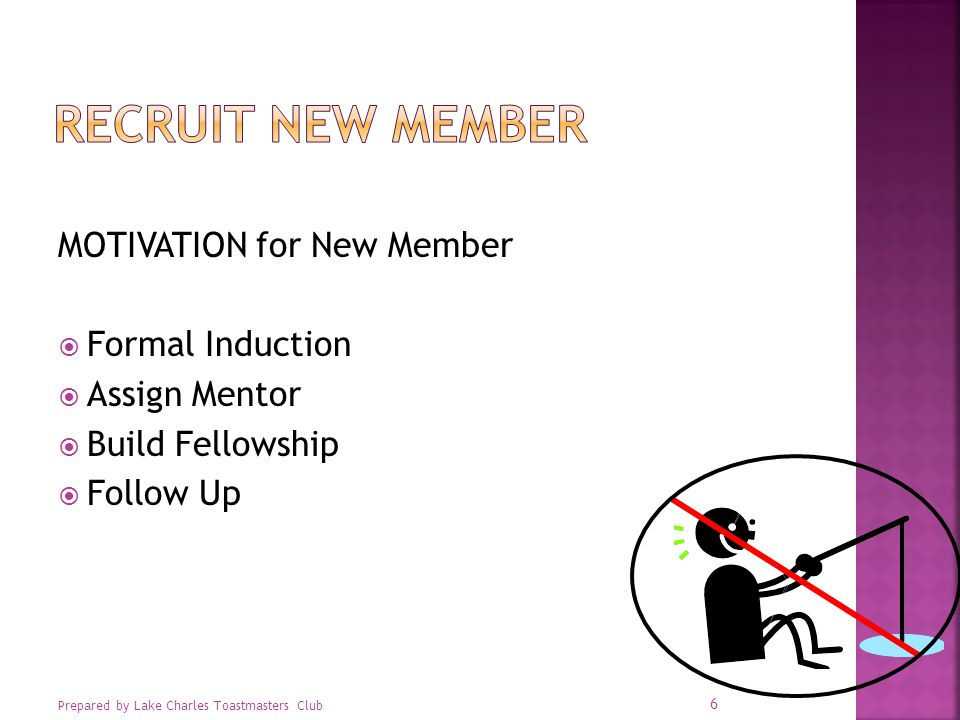 MOTIVATION for New Member  Formal Induction  Assign Mentor  Build Fellowship  Follow Up Prepared by Lake Charles Toastmasters Club 6