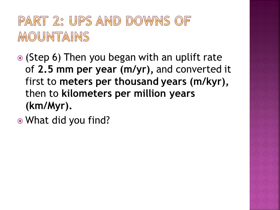  (Step 6) Then you began with an uplift rate of 2.5 mm per year (m/yr), and converted it first to meters per thousand years (m/kyr), then to kilometers per million years (km/Myr).