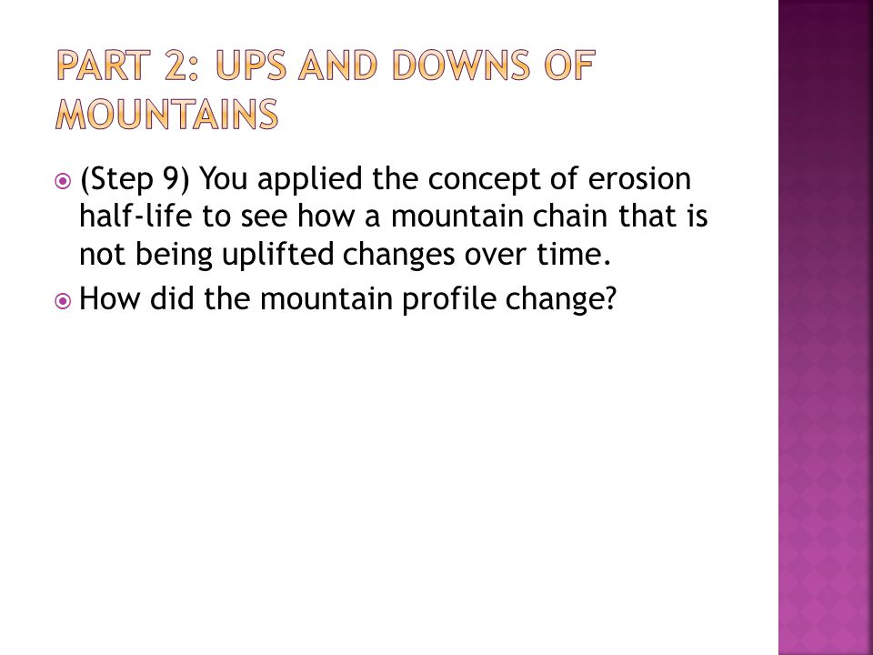  (Step 9) You applied the concept of erosion half-life to see how a mountain chain that is not being uplifted changes over time.