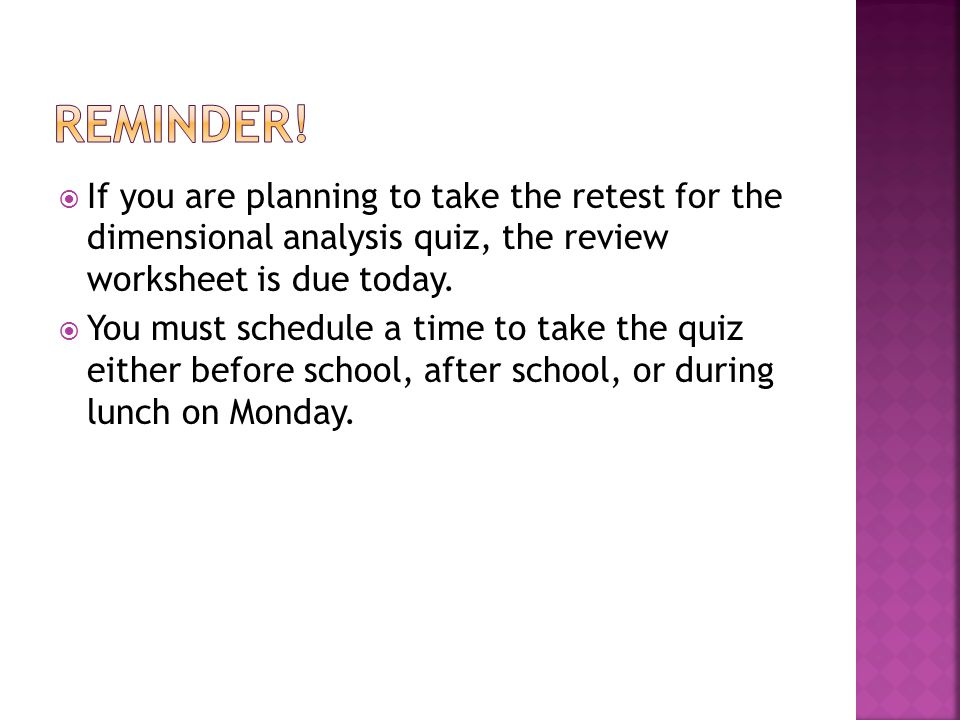  If you are planning to take the retest for the dimensional analysis quiz, the review worksheet is due today.