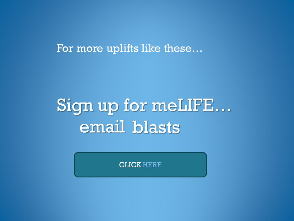 Sign up for meLIFE… email For more uplifts like these… CLICK HEREblasts
