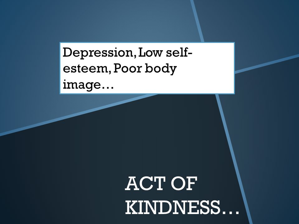 ACT OF KINDNESS… Depression, Low self- esteem, Poor body image…