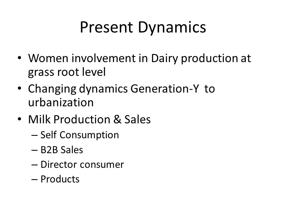Present Dynamics Women involvement in Dairy production at grass root level Changing dynamics Generation-Y to urbanization Milk Production & Sales – Self Consumption – B2B Sales – Director consumer – Products
