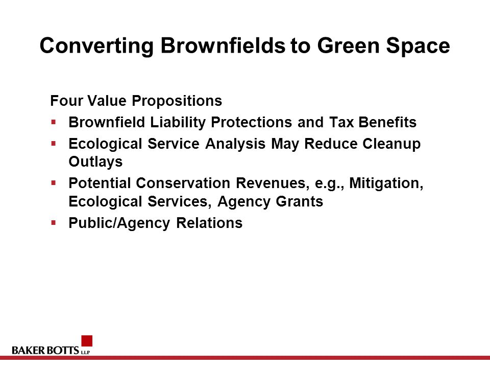 Converting Brownfields to Green Space Four Value Propositions  Brownfield Liability Protections and Tax Benefits  Ecological Service Analysis May Reduce Cleanup Outlays  Potential Conservation Revenues, e.g., Mitigation, Ecological Services, Agency Grants  Public/Agency Relations