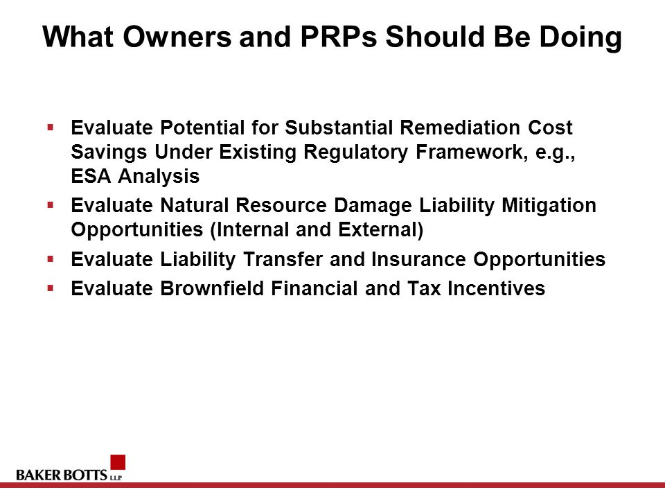 What Owners and PRPs Should Be Doing  Evaluate Potential for Substantial Remediation Cost Savings Under Existing Regulatory Framework, e.g., ESA Analysis  Evaluate Natural Resource Damage Liability Mitigation Opportunities (Internal and External)  Evaluate Liability Transfer and Insurance Opportunities  Evaluate Brownfield Financial and Tax Incentives