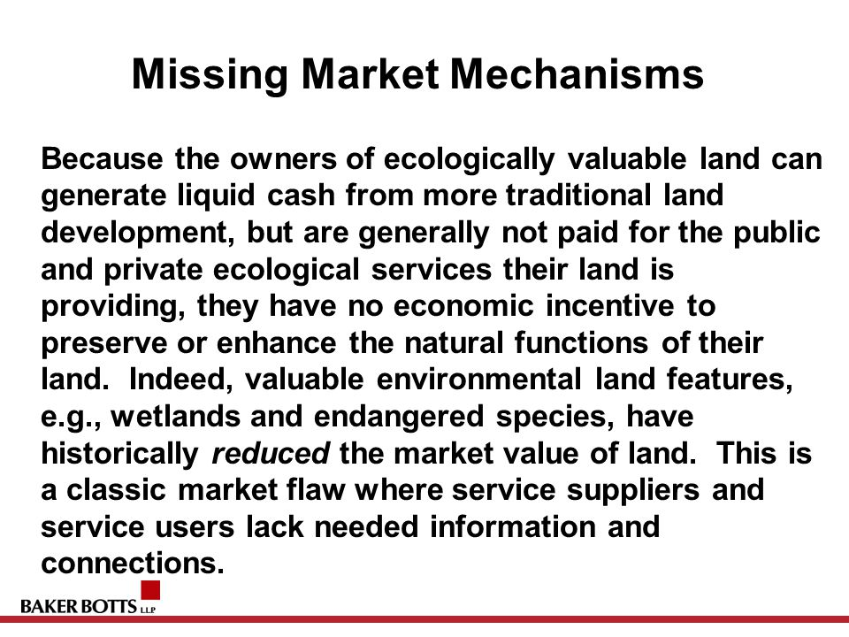 Missing Market Mechanisms Because the owners of ecologically valuable land can generate liquid cash from more traditional land development, but are generally not paid for the public and private ecological services their land is providing, they have no economic incentive to preserve or enhance the natural functions of their land.