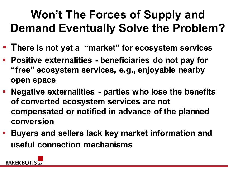 "Won't The Forces of Supply and Demand Eventually Solve the Problem?  T here is not yet a ""market"" for ecosystem services  Positive externalities - b"