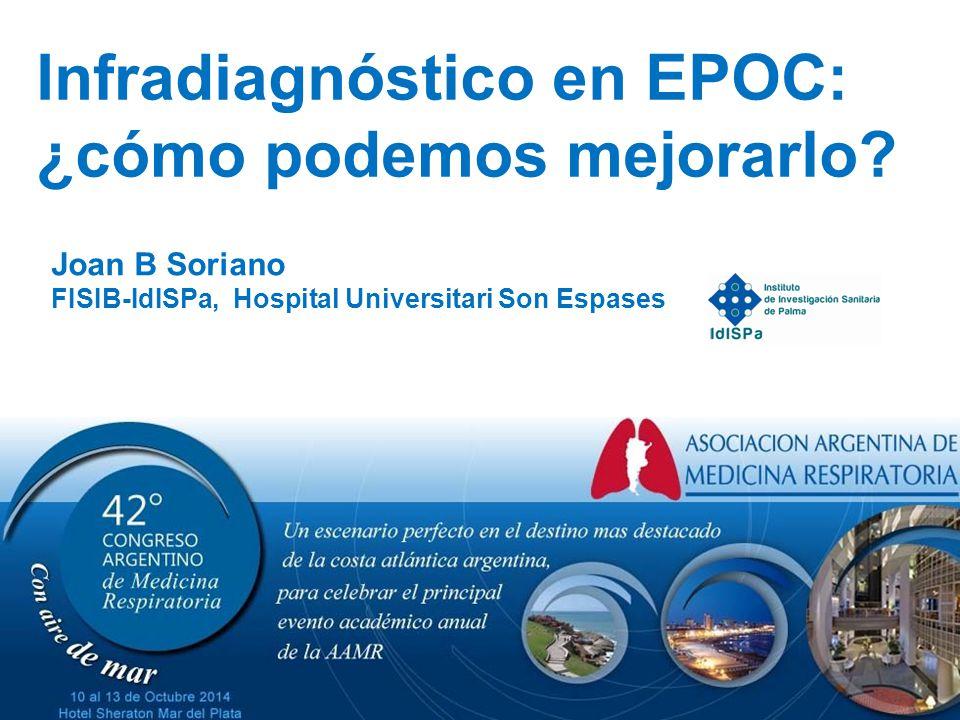 Joan B Soriano FISIB-IdISPa, Hospital Universitari Son Espases Infradiagnóstico en EPOC: ¿cómo podemos mejorarlo