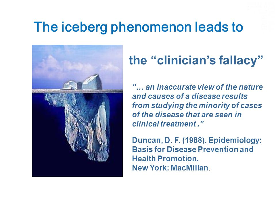 The iceberg phenomenon leads to … the clinician's fallacy … an inaccurate view of the nature and causes of a disease results from studying the minority of cases of the disease that are seen in clinical treatment. Duncan, D.