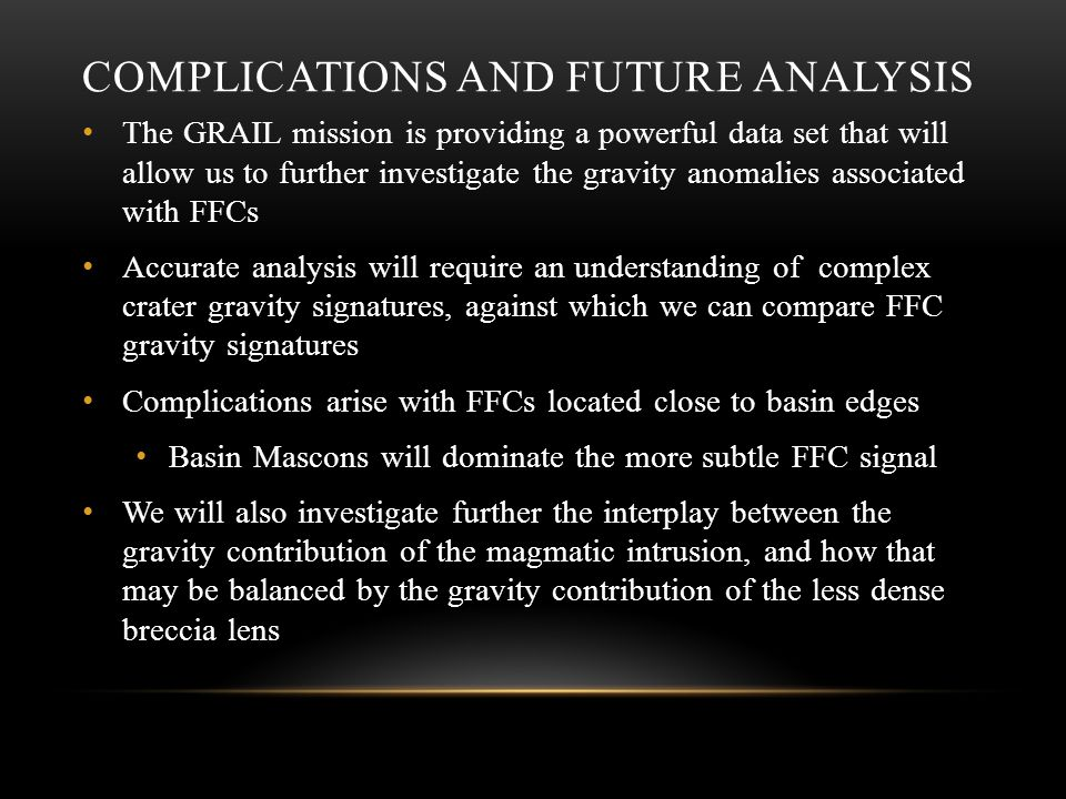COMPLICATIONS AND FUTURE ANALYSIS The GRAIL mission is providing a powerful data set that will allow us to further investigate the gravity anomalies associated with FFCs Accurate analysis will require an understanding of complex crater gravity signatures, against which we can compare FFC gravity signatures Complications arise with FFCs located close to basin edges Basin Mascons will dominate the more subtle FFC signal We will also investigate further the interplay between the gravity contribution of the magmatic intrusion, and how that may be balanced by the gravity contribution of the less dense breccia lens