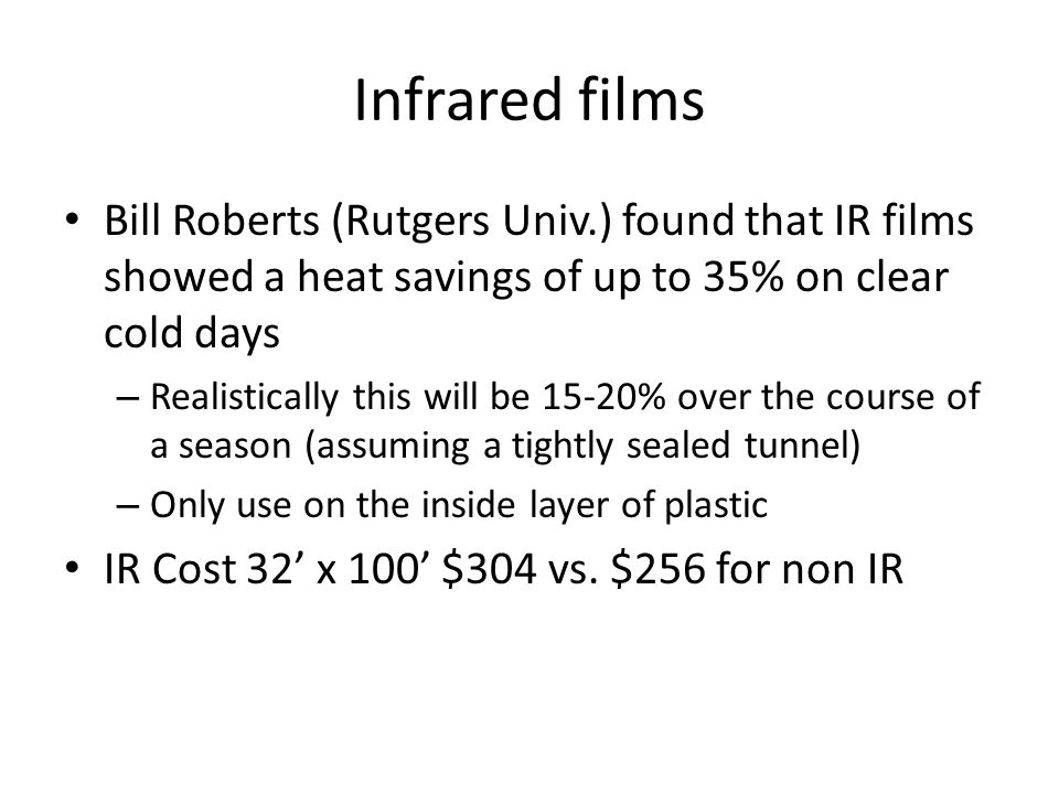 Infrared films Bill Roberts (Rutgers Univ.) found that IR films showed a heat savings of up to 35% on clear cold days – Realistically this will be 15-20% over the course of a season (assuming a tightly sealed tunnel) – Only use on the inside layer of plastic IR Cost 32' x 100' $304 vs.
