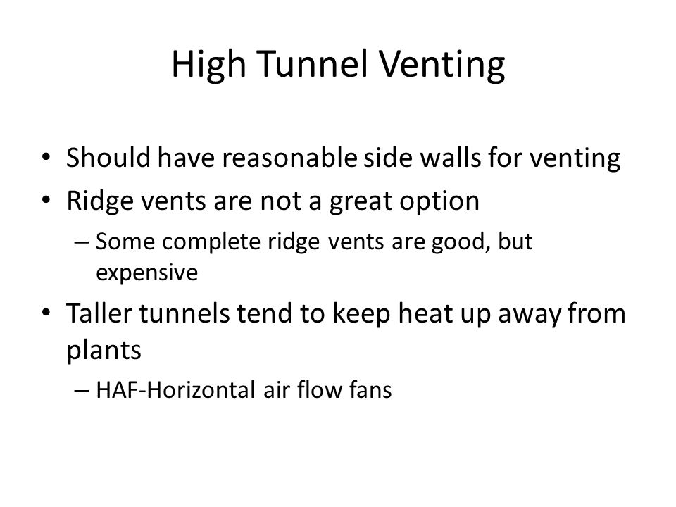 High Tunnel Venting Should have reasonable side walls for venting Ridge vents are not a great option – Some complete ridge vents are good, but expensive Taller tunnels tend to keep heat up away from plants – HAF-Horizontal air flow fans