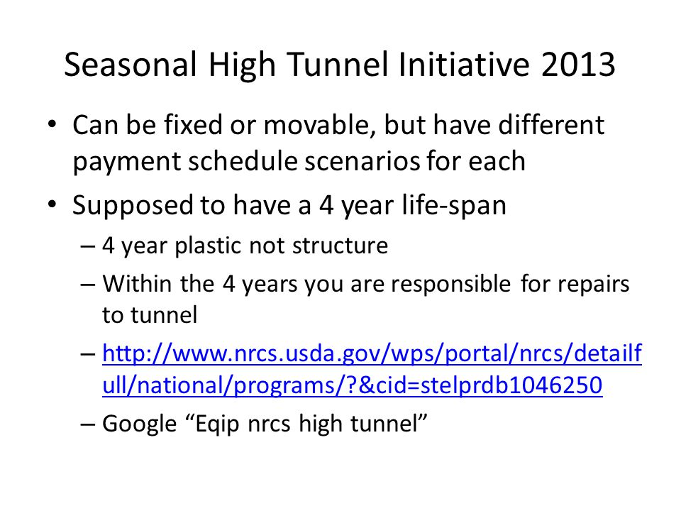 Seasonal High Tunnel Initiative 2013 Can be fixed or movable, but have different payment schedule scenarios for each Supposed to have a 4 year life-span – 4 year plastic not structure – Within the 4 years you are responsible for repairs to tunnel – http://www.nrcs.usda.gov/wps/portal/nrcs/detailf ull/national/programs/?&cid=stelprdb1046250 http://www.nrcs.usda.gov/wps/portal/nrcs/detailf ull/national/programs/?&cid=stelprdb1046250 – Google Eqip nrcs high tunnel
