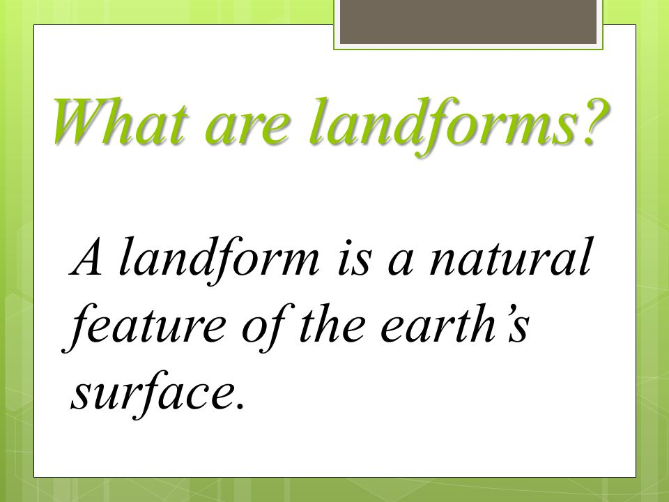 What are landforms? A landform is a natural feature of the earth's surface.