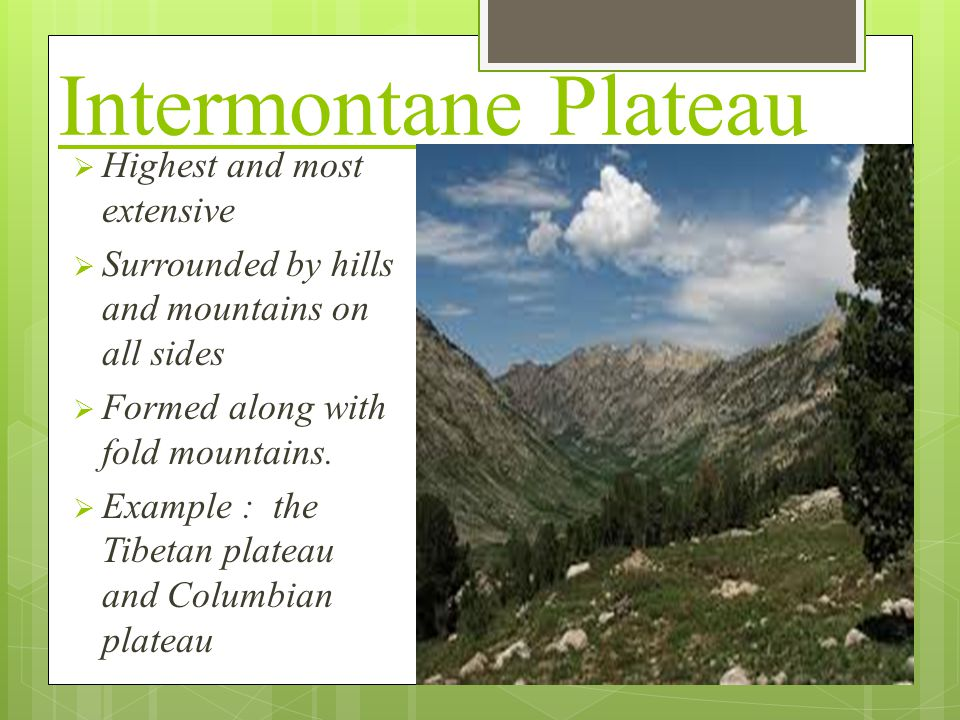 Intermontane Plateau  Highest and most extensive  Surrounded by hills and mountains on all sides  Formed along with fold mountains.  Example : the