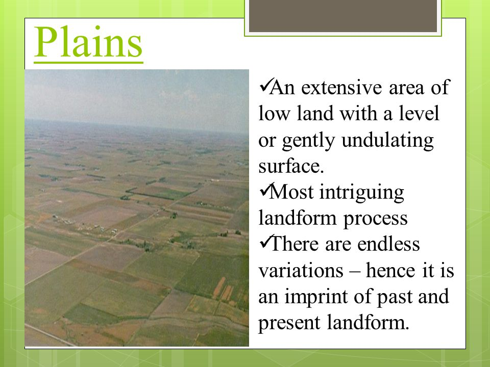 Plains  What are Plains An extensive area of low land with a level or gently undulating surface. Most intriguing landform process There are endless v