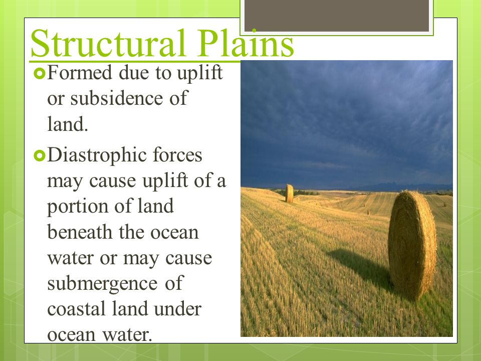 Structural Plains  Formed due to uplift or subsidence of land.  Diastrophic forces may cause uplift of a portion of land beneath the ocean water or