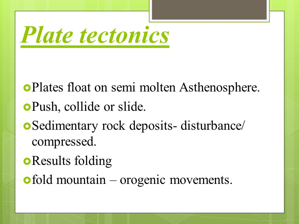 Plate tectonics  Plates float on semi molten Asthenosphere.  Push, collide or slide.  Sedimentary rock deposits- disturbance/ compressed.  Results