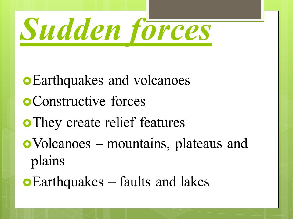 Sudden forces  Earthquakes and volcanoes  Constructive forces  They create relief features  Volcanoes – mountains, plateaus and plains  Earthquak