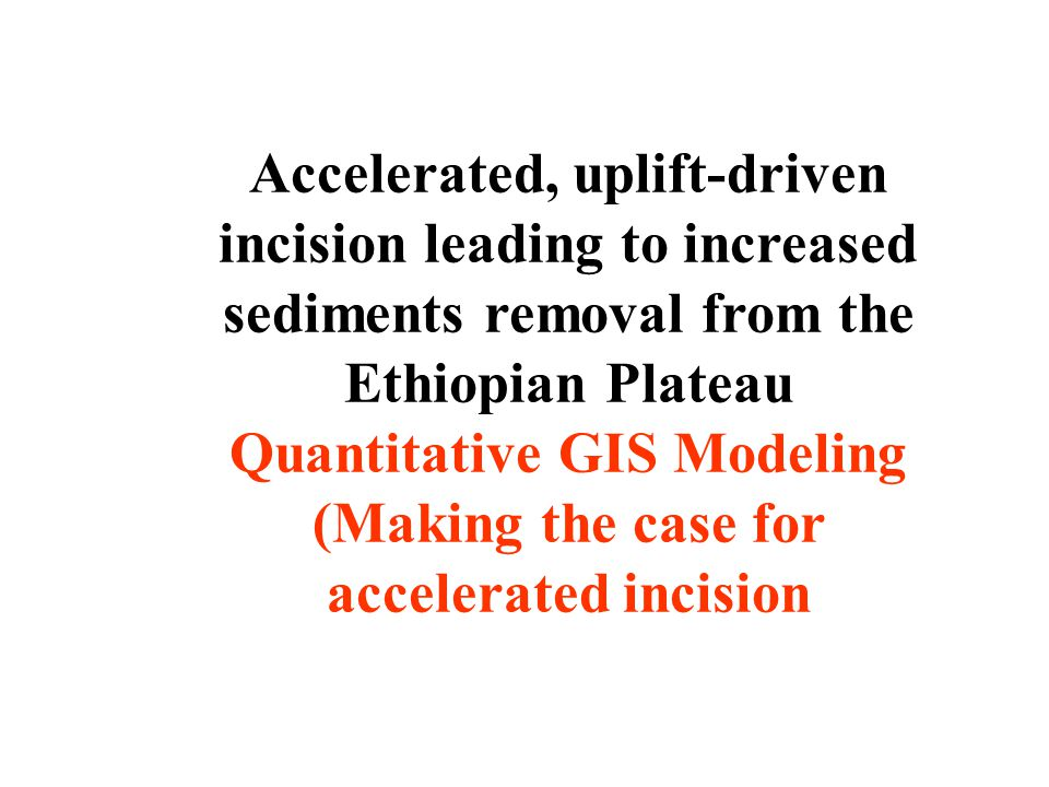 Accelerated, uplift-driven incision leading to increased sediments removal from the Ethiopian Plateau Quantitative GIS Modeling (Making the case for accelerated incision
