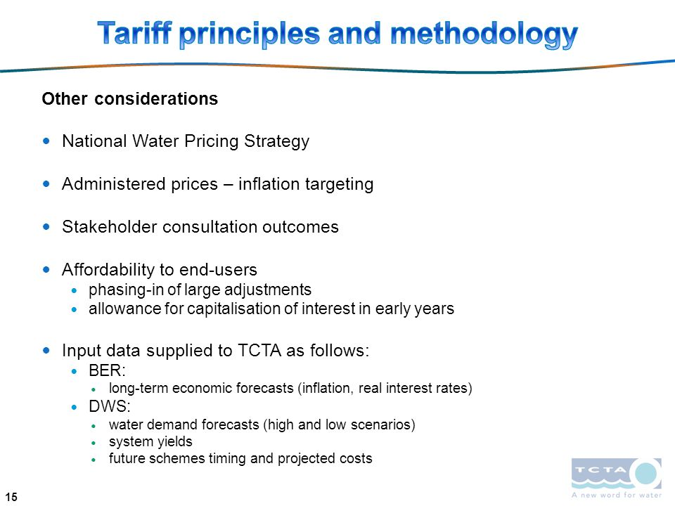 Other considerations National Water Pricing Strategy Administered prices – inflation targeting Stakeholder consultation outcomes Affordability to end-users phasing-in of large adjustments allowance for capitalisation of interest in early years Input data supplied to TCTA as follows: BER: long-term economic forecasts (inflation, real interest rates) DWS: water demand forecasts (high and low scenarios) system yields future schemes timing and projected costs 15