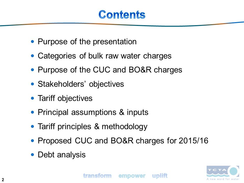 2 Purpose of the presentation Categories of bulk raw water charges Purpose of the CUC and BO&R charges Stakeholders' objectives Tariff objectives Principal assumptions & inputs Tariff principles & methodology Proposed CUC and BO&R charges for 2015/16 Debt analysis