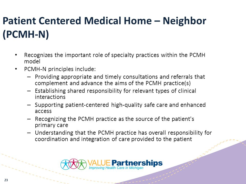 Patient Centered Medical Home – Neighbor (PCMH-N) Recognizes the important role of specialty practices within the PCMH model PCMH-N principles include: – Providing appropriate and timely consultations and referrals that complement and advance the aims of the PCMH practice(s) – Establishing shared responsibility for relevant types of clinical interactions – Supporting patient-centered high-quality safe care and enhanced access – Recognizing the PCMH practice as the source of the patient s primary care – Understanding that the PCMH practice has overall responsibility for coordination and integration of care provided to the patient 23