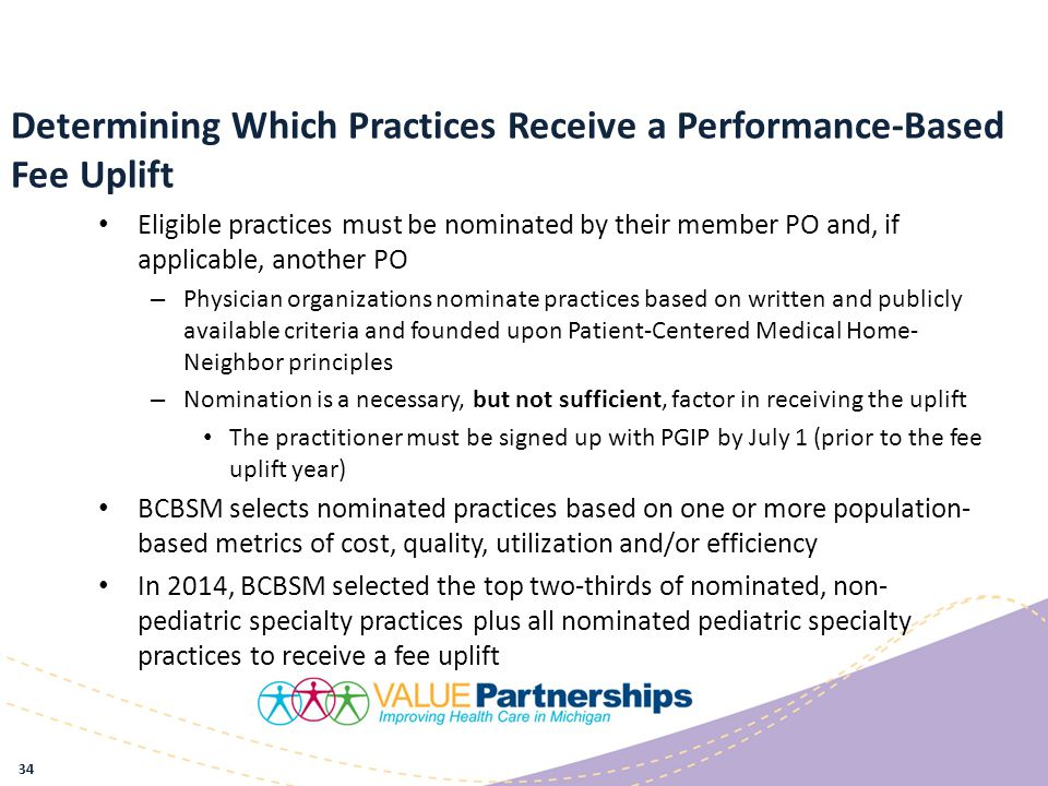 Determining Which Practices Receive a Performance-Based Fee Uplift Eligible practices must be nominated by their member PO and, if applicable, another PO – Physician organizations nominate practices based on written and publicly available criteria and founded upon Patient-Centered Medical Home- Neighbor principles – Nomination is a necessary, but not sufficient, factor in receiving the uplift The practitioner must be signed up with PGIP by July 1 (prior to the fee uplift year) BCBSM selects nominated practices based on one or more population- based metrics of cost, quality, utilization and/or efficiency In 2014, BCBSM selected the top two-thirds of nominated, non- pediatric specialty practices plus all nominated pediatric specialty practices to receive a fee uplift 34