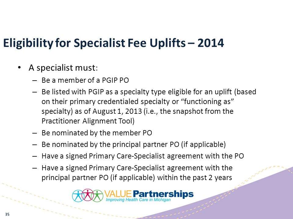 Eligibility for Specialist Fee Uplifts – 2014 A specialist must : – Be a member of a PGIP PO – Be listed with PGIP as a specialty type eligible for an uplift (based on their primary credentialed specialty or functioning as specialty) as of August 1, 2013 (i.e., the snapshot from the Practitioner Alignment Tool) – Be nominated by the member PO – Be nominated by the principal partner PO (if applicable) – Have a signed Primary Care-Specialist agreement with the PO – Have a signed Primary Care-Specialist agreement with the principal partner PO (if applicable) within the past 2 years 35