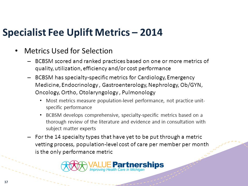 Specialist Fee Uplift Metrics – 2014 Metrics Used for Selection – BCBSM scored and ranked practices based on one or more metrics of quality, utilization, efficiency and/or cost performance – BCBSM has specialty-specific metrics for Cardiology, Emergency Medicine, Endocrinology, Gastroenterology, Nephrology, Ob/GYN, Oncology, Ortho, Otolaryngology, Pulmonology Most metrics measure population-level performance, not practice unit- specific performance BCBSM develops comprehensive, specialty-specific metrics based on a thorough review of the literature and evidence and in consultation with subject matter experts – For the 14 specialty types that have yet to be put through a metric vetting process, population-level cost of care per member per month is the only performance metric 37