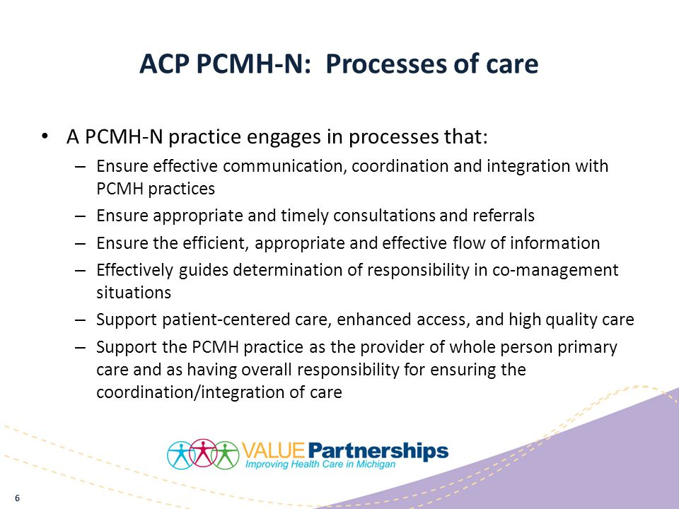 ACP PCMH-N: Processes of care A PCMH-N practice engages in processes that: – Ensure effective communication, coordination and integration with PCMH practices – Ensure appropriate and timely consultations and referrals – Ensure the efficient, appropriate and effective flow of information – Effectively guides determination of responsibility in co-management situations – Support patient-centered care, enhanced access, and high quality care – Support the PCMH practice as the provider of whole person primary care and as having overall responsibility for ensuring the coordination/integration of care 6