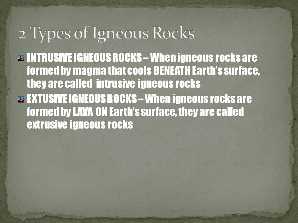INTRUSIVE IGNEOUS ROCKS – When igneous rocks are formed by magma that cools BENEATH Earth's surface, they are called intrusive igneous rocks EXTUSIVE