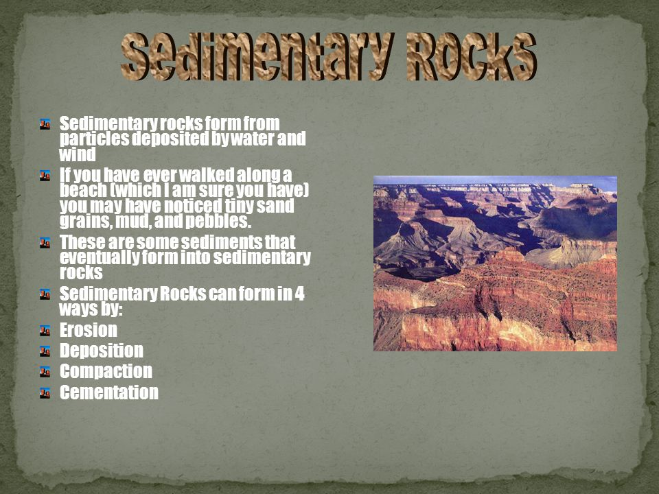 Sedimentary rocks form from particles deposited by water and wind If you have ever walked along a beach (which I am sure you have) you may have noticed tiny sand grains, mud, and pebbles.