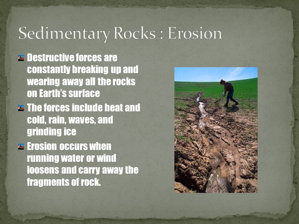 Destructive forces are constantly breaking up and wearing away all the rocks on Earth's surface The forces include heat and cold, rain, waves, and gri