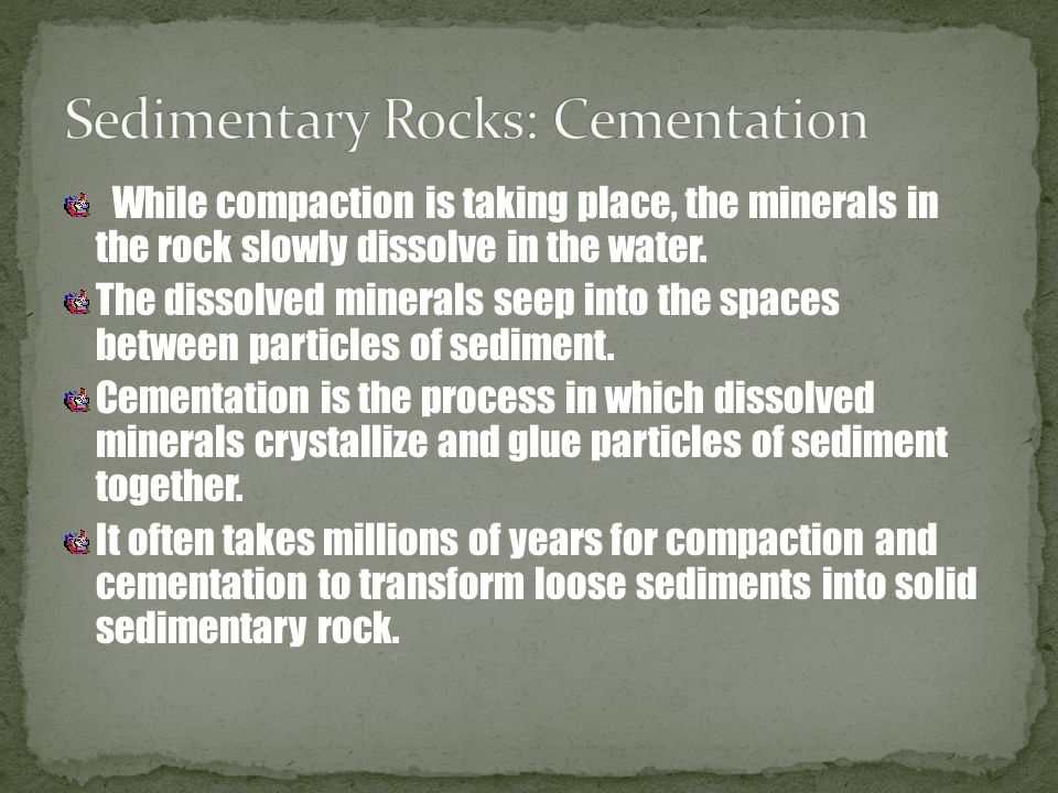 While compaction is taking place, the minerals in the rock slowly dissolve in the water. The dissolved minerals seep into the spaces between particles