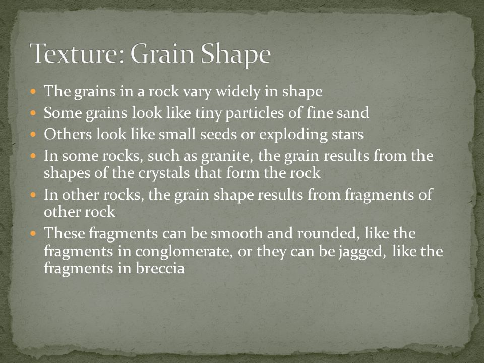 The grains in a rock vary widely in shape Some grains look like tiny particles of fine sand Others look like small seeds or exploding stars In some ro