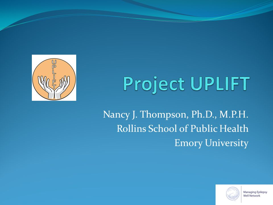 Project UPLIFT Using Practice and Learning to Increase Favorable Thoughts Delivery of mindfulness-based cognitive therapy by telephone and Internet To people with epilepsy Most of the work presented here was funded by the Centers for Disease Control and Prevention