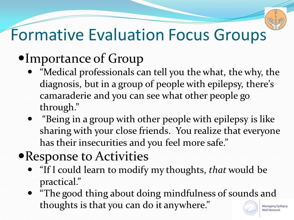 Formative Evaluation Focus Groups Importance of Group Medical professionals can tell you the what, the why, the diagnosis, but in a group of people with epilepsy, there's camaraderie and you can see what other people go through. Being in a group with other people with epilepsy is like sharing with your close friends.