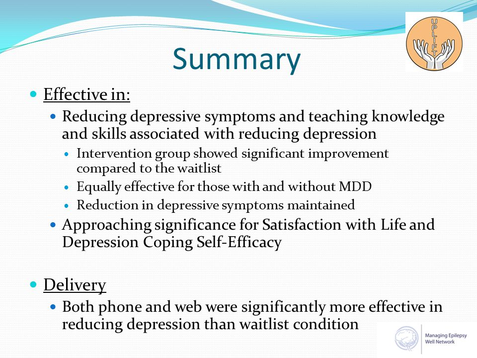 Summary Effective in: Reducing depressive symptoms and teaching knowledge and skills associated with reducing depression Intervention group showed significant improvement compared to the waitlist Equally effective for those with and without MDD Reduction in depressive symptoms maintained Approaching significance for Satisfaction with Life and Depression Coping Self-Efficacy Delivery Both phone and web were significantly more effective in reducing depression than waitlist condition