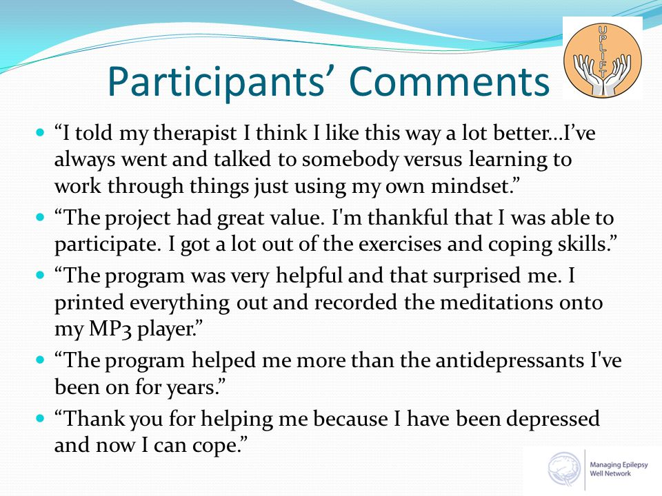 Participants' Comments I told my therapist I think I like this way a lot better…I've always went and talked to somebody versus learning to work through things just using my own mindset. The project had great value.