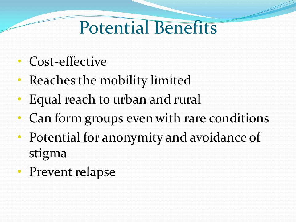 Potential Benefits Cost-effective Reaches the mobility limited Equal reach to urban and rural Can form groups even with rare conditions Potential for