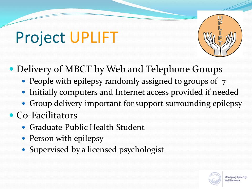 Project UPLIFT Delivery of MBCT by Web and Telephone Groups People with epilepsy randomly assigned to groups of 7 Initially computers and Internet acc