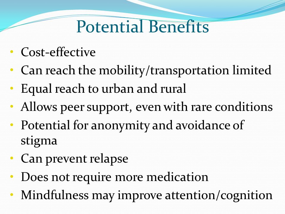 Potential Benefits Cost-effective Can reach the mobility/transportation limited Equal reach to urban and rural Allows peer support, even with rare con