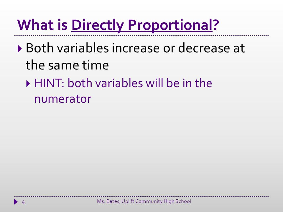 What is Directly Proportional? 4  Both variables increase or decrease at the same time  HINT: both variables will be in the numerator Ms. Bates, Upl