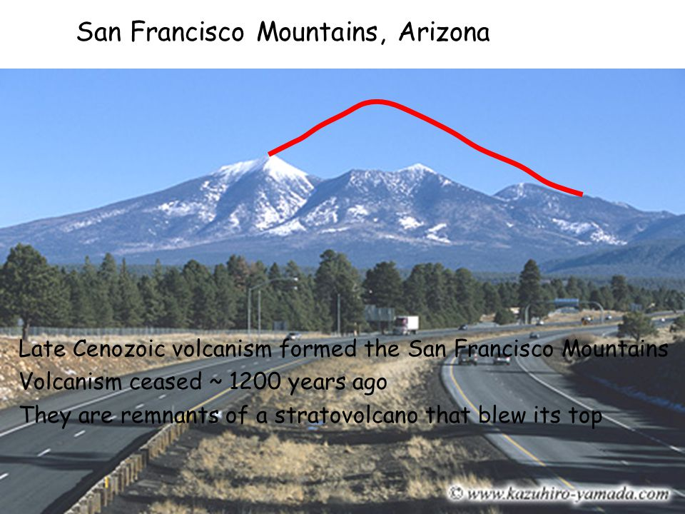 San Francisco Mountains, Arizona Late Cenozoic volcanism formed the San Francisco Mountains Volcanism ceased ~ 1200 years ago They are remnants of a s